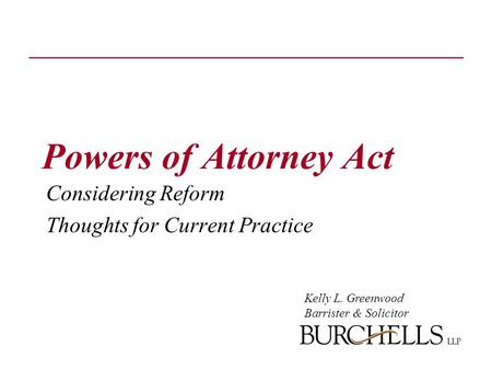 Powers of Attorney Act Considering Reform Thoughts for Current Practice Kelly L. Greenwood Barrister & Solicitor.
