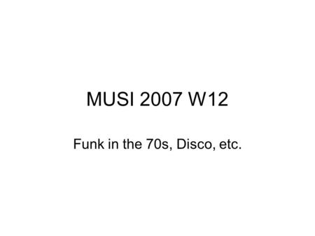 MUSI 2007 W12 Funk in the 70s, Disco, etc.. Funk continued to be a popular style into the 1970s, but also changed in some important ways during this period.