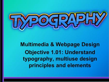 Multimedia & Webpage Design Objective 1.01: Understand typography, multiuse design principles and elements.