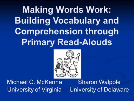 Making Words Work: Building Vocabulary and Comprehension through Primary Read-Alouds Michael C. McKenna University of Virginia Sharon Walpole University.