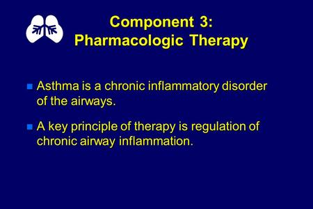 Component 3: Pharmacologic Therapy n Asthma is a chronic inflammatory disorder of the airways. n A key principle of therapy is regulation of chronic airway.