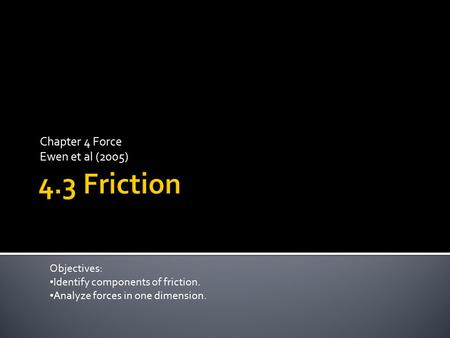 Chapter 4 Force Ewen et al (2005) Objectives: Identify components of friction. Analyze forces in one dimension.