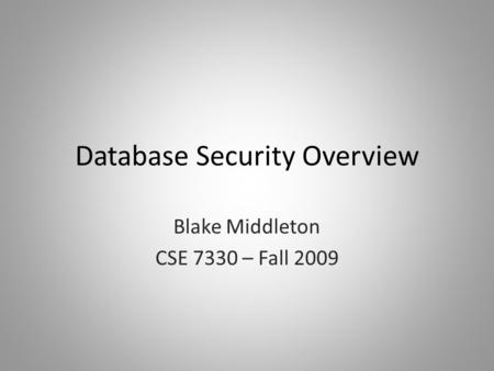 Database Security Overview Blake Middleton CSE 7330 – Fall 2009.