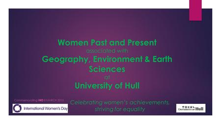 Celebrating women's achievements, striving for equality Commemorating IWD 8 MARCH 2015 Women Past and Present associated with Geography, Environment &
