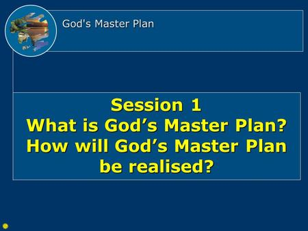 God's Master Plan Session 1 What is God's Master Plan? How will God's Master Plan be realised?