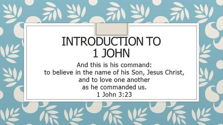 INTRODUCTION TO 1 JOHN And this is his command: to believe in the name of his Son, Jesus Christ, and to love one another as he commanded us. 1 John 3:23.