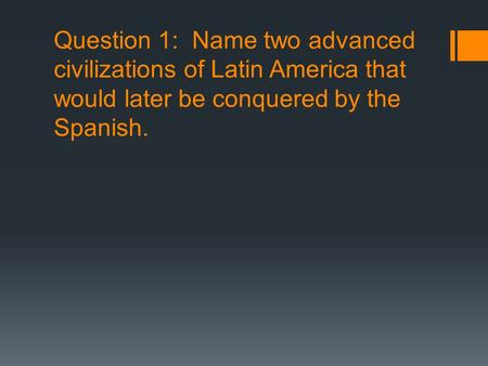 Question 1: Name two advanced civilizations of Latin America that would later be conquered by the Spanish.