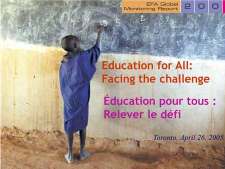 1 Education for All: Facing the challenge Toronto, April 26, 2005 Éducation pour tous : Relever le défi.