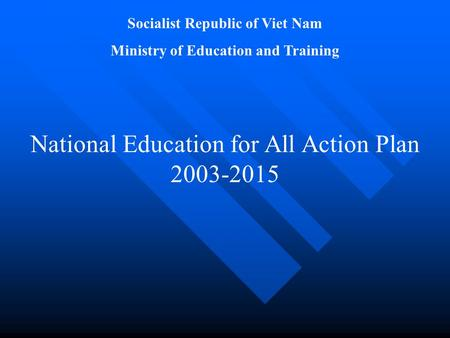 Socialist Republic of Viet Nam Ministry of Education and Training National Education for All Action Plan 2003-2015.