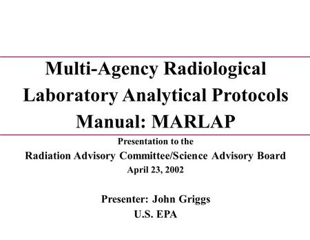 Multi-Agency Radiological Laboratory Analytical Protocols Manual: MARLAP Presentation to the Radiation Advisory Committee/Science Advisory Board April.