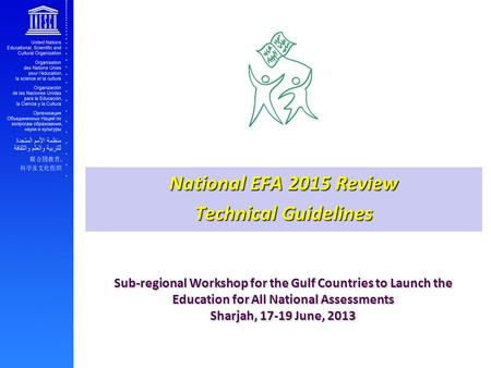 Sub-regional Workshop for the Gulf Countries to Launch the Education for All National Assessments Sharjah, 17-19 June, 2013 National EFA 2015 Review Technical.