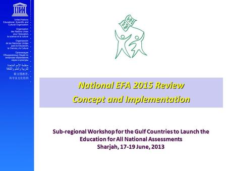 Sub-regional Workshop for the Gulf Countries to Launch the Education for All National Assessments Sharjah, 17-19 June, 2013 National EFA 2015 Review Concept.