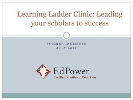 SUMMER INSTITUTE JULY 2012 Learning Ladder Clinic: Leading your scholars to success.