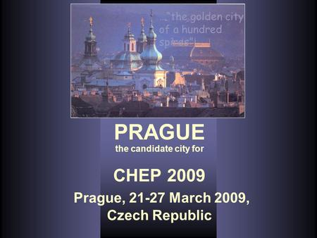 "CHEP 2009 Prague, 21-27 March 2009, Czech Republic …""the golden city of a hundred spires""… PRAGUE the candidate city for."