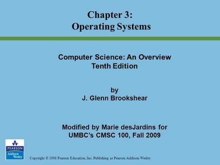 Copyright © 2008 Pearson Education, Inc. Publishing as Pearson Addison-Wesley Chapter 3: Operating Systems Computer Science: An Overview Tenth Edition.