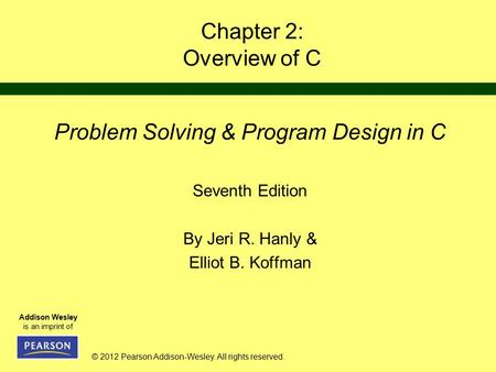 © 2012 Pearson Addison-Wesley. All rights reserved. Addison Wesley is an imprint of Chapter 2: Overview of C Problem Solving & Program Design in C Seventh.