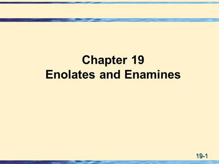 19-1 Chapter 19 Enolates and Enamines. 19-2 Formation of an Enolate Anion  Enolate anions are formed by treating an aldehyde, ketone, or ester, which.