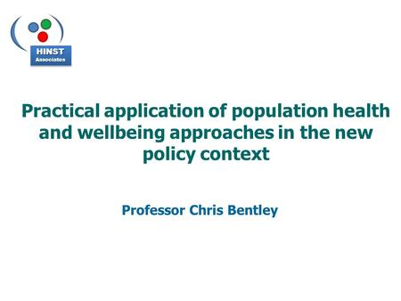 Practical application of population health and wellbeing approaches in the new policy context Professor Chris Bentley HINSTAssociatesHINSTAssociates.