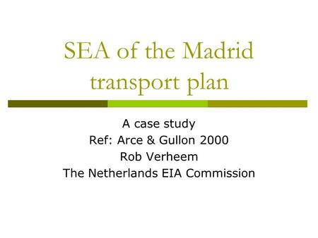 SEA of the Madrid transport plan A case study Ref: Arce & Gullon 2000 Rob Verheem The Netherlands EIA Commission.