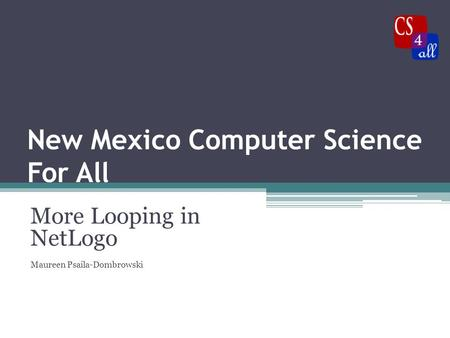 New Mexico Computer Science For All More Looping in NetLogo Maureen Psaila-Dombrowski.
