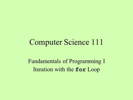 Computer Science 111 Fundamentals of Programming I Iteration with the for Loop.