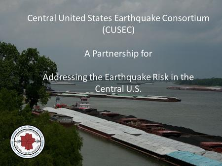 Central United States Earthquake Consortium (CUSEC) A Partnership for Addressing the Earthquake Risk in the Central U.S.