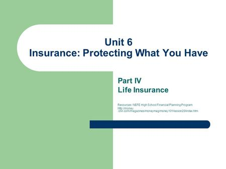 Unit 6 Insurance: Protecting What You Have Part IV Life Insurance Resources: NEFE High School Financial Planning Program