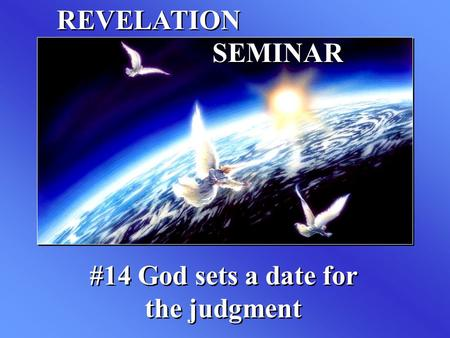 REVELATION SEMINAR #14 God sets a date for the judgment.
