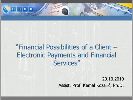 """Financial Possibilities of a Client – Electronic Payments and Financial Services"" 20.10.2010 Assist. Prof. Kemal Kozarić, Ph.D."