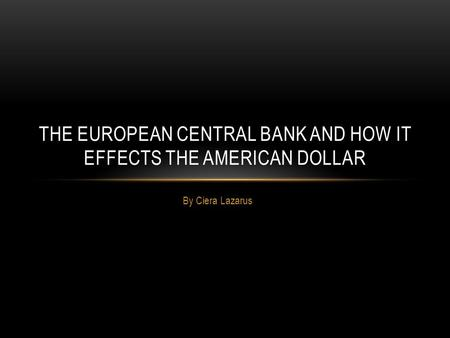 By Ciera Lazarus THE EUROPEAN CENTRAL BANK AND HOW IT EFFECTS THE AMERICAN DOLLAR.