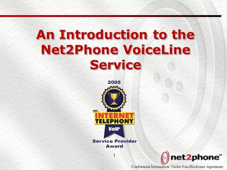 Confidential Information: Under Non-Disclosure Agreement 1 An Introduction to the Net2Phone VoiceLine Service.