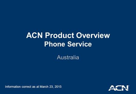 ACN Product Overview Phone Service Australia Information correct as at March 23, 2015.