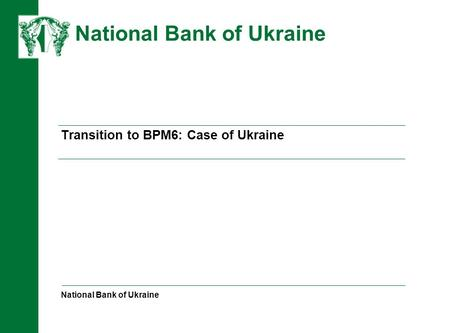 НАЦІОНАЛЬНИЙ БАНК УКРАЇНИ Transition to BPM6: Case of Ukraine National Bank of Ukraine National Bank of Ukraine.