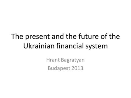 The present and the future of the Ukrainian financial system Hrant Bagratyan Budapest 2013.
