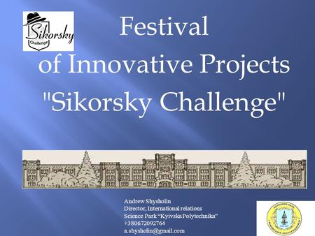 "Festival of Innovative Projects Sikorsky Challenge Andrew Shysholin Director, International relations Science Park ""Kyivska Polytechnika"" +380672092764."