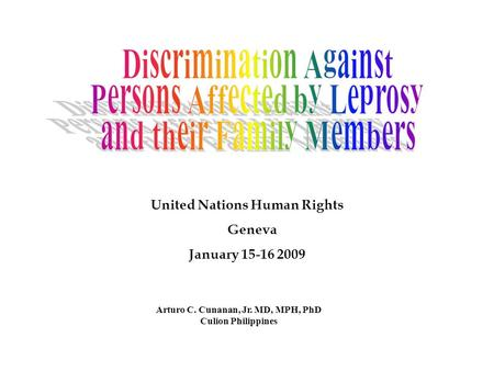 Arturo C. Cunanan, Jr. MD, MPH, PhD Culion Philippines United Nations Human Rights Geneva January 15-16 2009.