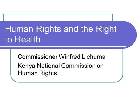 Human Rights and the Right to Health Commissioner Winfred Lichuma Kenya National Commission on Human Rights.