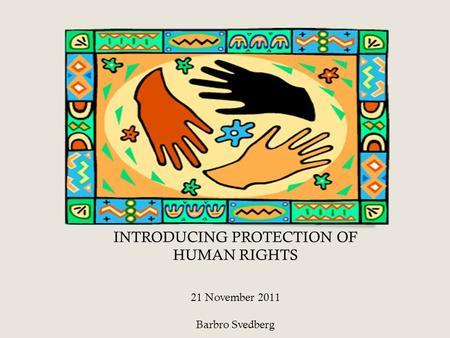 INTRODUCING PROTECTION OF HUMAN RIGHTS 21 November 2011 Barbro Svedberg.
