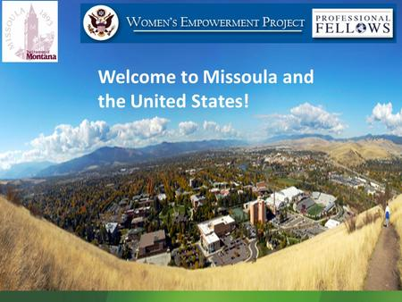Welcome to Missoula and the United States!. Program Objectives Participant Responsibilities Program Documents and Regulations Finances Health and Safety.