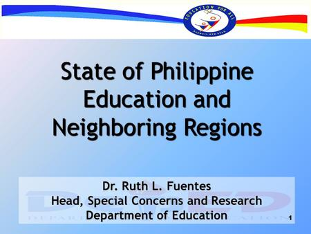 State of Philippine Education and Neighboring Regions Dr. Ruth L. Fuentes Head, Special Concerns and Research Department of Education 1.