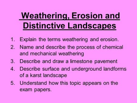Weathering, Erosion and Distinctive Landscapes 1.Explain the terms weathering and erosion. 2.Name and describe the process of chemical and mechanical weathering.