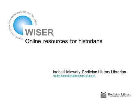 WISER Online resources for historians Isabel Holowaty, Bodleian History Librarian