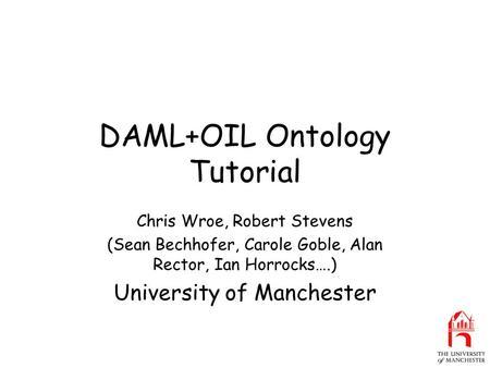 DAML+OIL Ontology Tutorial Chris Wroe, Robert Stevens (Sean Bechhofer, Carole Goble, Alan Rector, Ian Horrocks….) University of Manchester.