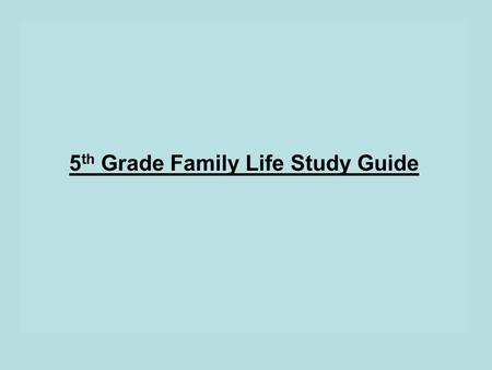 5 th Grade Family Life Study Guide. Complete the sentences below. 1. The male sex organ is the PENIS. 2. Below the penis are 2 glands called the TESTICLES.