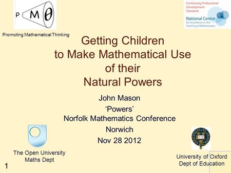 1 Getting Children to Make Mathematical Use of their Natural Powers The Open University Maths Dept University of Oxford Dept of Education Promoting Mathematical.
