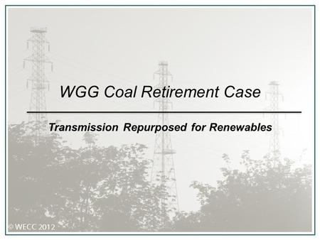 WGG Coal Retirement Case Transmission Repurposed for Renewables.