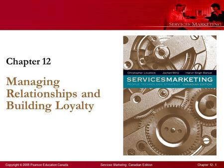 Copyright © 2008 Pearson Education Canada Services Marketing, Canadian Edition Chapter 12- 1 Chapter 12 Managing Relationships and Building Loyalty.