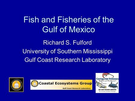 Fish and Fisheries of the Gulf of Mexico Richard S. Fulford University of Southern Mississippi Gulf Coast Research Laboratory.