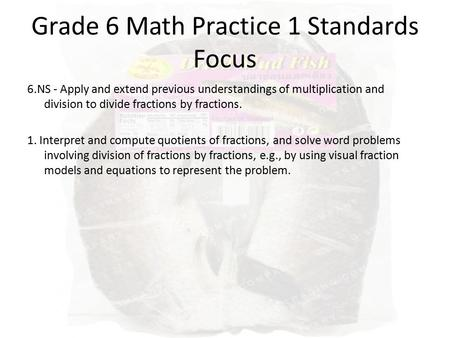 Grade 6 Math Practice 1 Standards Focus 6.NS - Apply and extend previous understandings of multiplication and division to divide fractions by fractions.