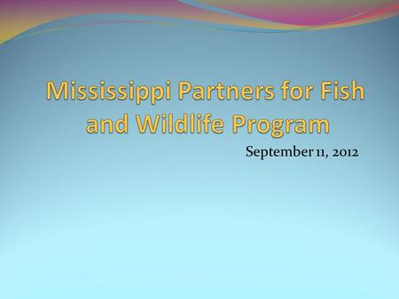 September 11, 2012. Description of Program The Mississippi Partners for Fish and Wildlife Partnership (MPFW) consists of 23 government and non-government.